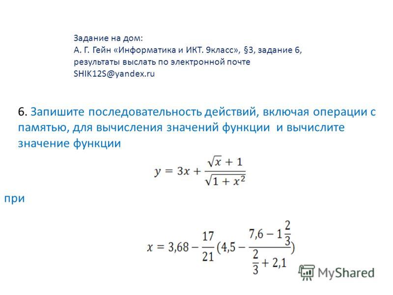 Задание на дом: А. Г. Гейн «Информатика и ИКТ. 9класс», §3, задание 6, результаты выслать по электронной почте SHIK12S@yandex.ru 6. Запишите последовательность действий, включая операции с памятью, для вычисления значений функции и вычислите значение