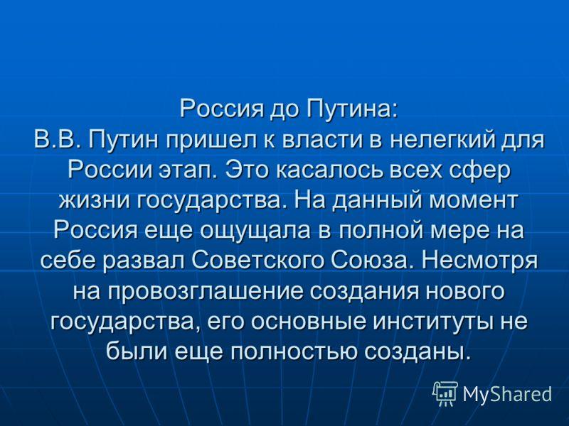 Россия до Путина: В.В. Путин пришел к власти в нелегкий для России этап. Это касалось всех сфер жизни государства. На данный момент Россия еще ощущала в полной мере на себе развал Советского Союза. Несмотря на провозглашение создания нового государст