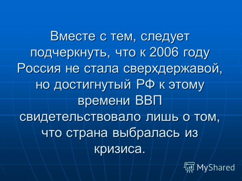 Вместе с тем, следует подчеркнуть, что к 2006 году Россия не стала сверхдержавой, но достигнутый РФ к этому времени ВВП свидетельствовало лишь о том, что страна выбралась из кризиса.