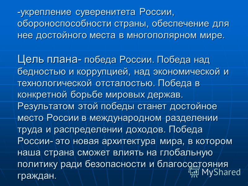 -укрепление суверенитета России, обороноспособности страны, обеспечение для нее достойного места в многополярном мире. Цель плана- победа России. Победа над бедностью и коррупцией, над экономической и технологической отсталостью. Победа в конкретной