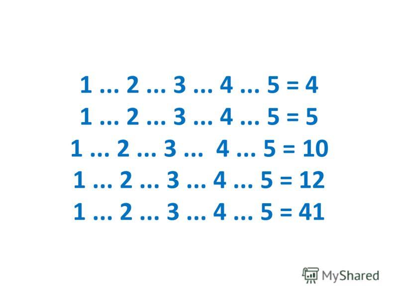 1... 2... 3... 4... 5 = 4 1... 2... 3... 4... 5 = 5 1... 2... 3... 4... 5 = 10 1... 2... 3... 4... 5 = 12 1... 2... 3... 4... 5 = 41