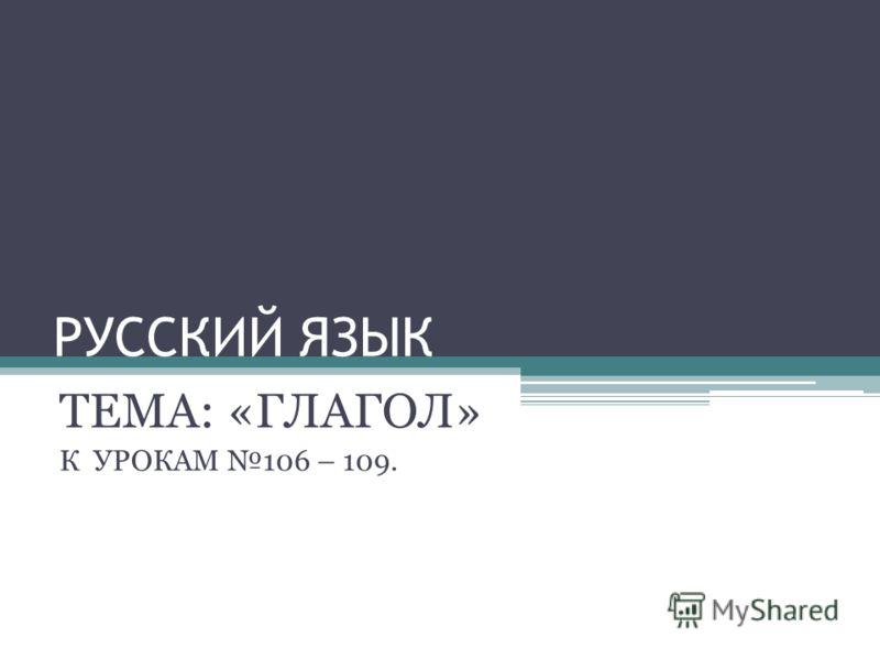 РУССКИЙ ЯЗЫК ТЕМА: «ГЛАГОЛ» К УРОКАМ 106 – 109.