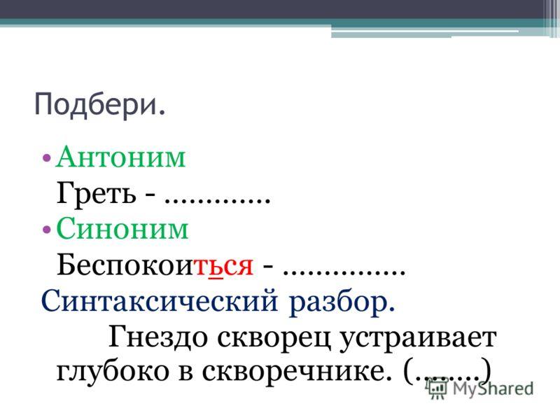 Подбери. Антоним Греть - …………. Синоним Беспокоиться - …………… Синтаксический разбор. Гнездо скворец устраивает глубоко в скворечнике. (……..)