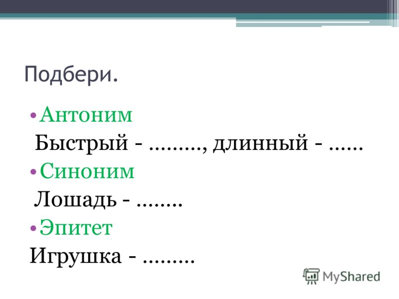 Подбери. Антоним Быстрый - ………, длинный - …… Синоним Лошадь - …….. Эпитет Игрушка - ………