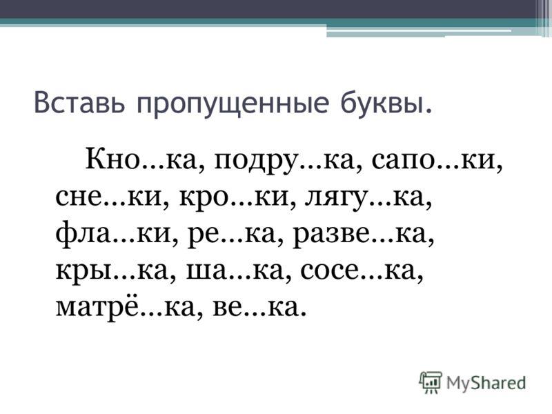 Вставь пропущенные буквы. Кно…ка, подру…ка, сапо…ки, сне…ки, кро…ки, лягу…ка, фла…ки, ре…ка, разве…ка, кры…ка, ша…ка, сосе…ка, матрё…ка, ве…ка.