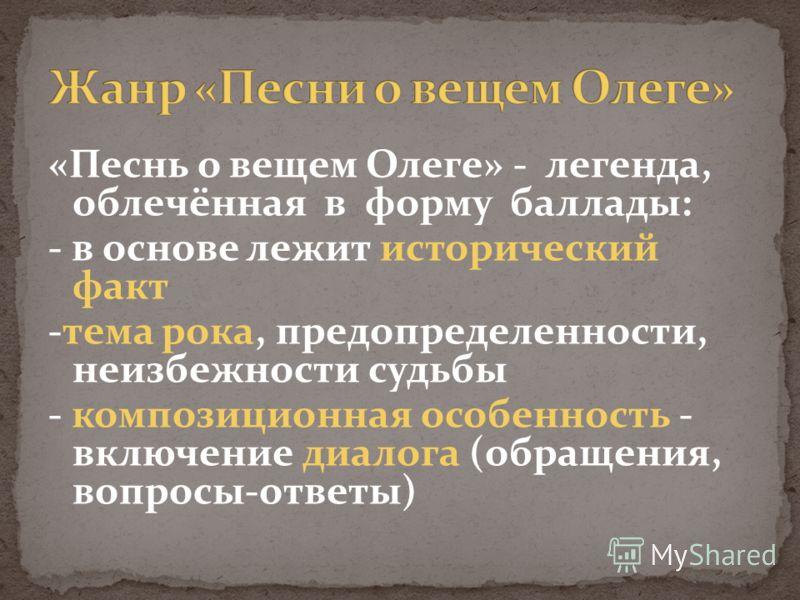 «Песнь о вещем Олеге» - легенда, облечённая в форму баллады: - в основе лежит исторический факт -тема рока, предопределенности, неизбежности судьбы - композиционная особенность - включение диалога (обращения, вопросы-ответы)