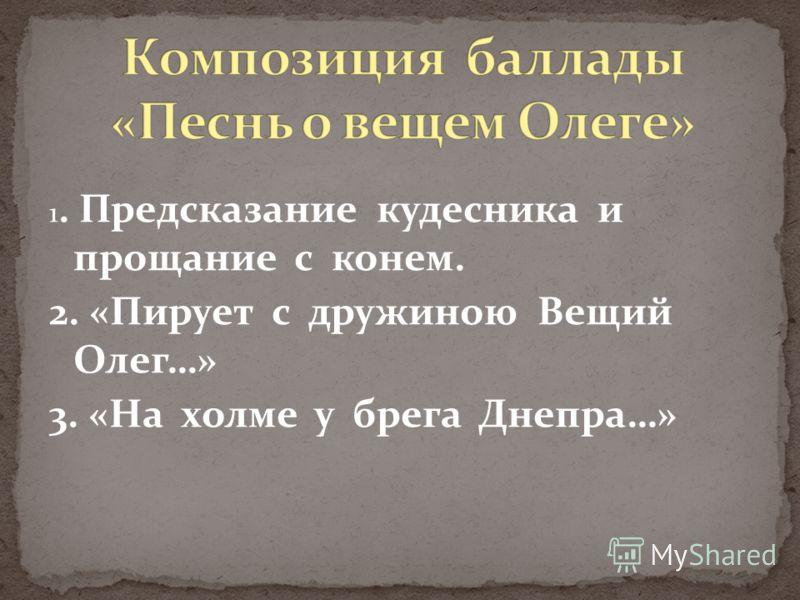 1. Предсказание кудесника и прощание с конем. 2. «Пирует с дружиною Вещий Олег…» 3. «На холме у брега Днепра…»