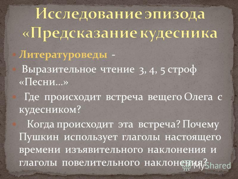 Литературоведы - Выразительное чтение 3, 4, 5 строф «Песни…» Где происходит встреча вещего Олега с кудесником? Когда происходит эта встреча? Почему Пушкин использует глаголы настоящего времени изъявительного наклонения и глаголы повелительного наклон