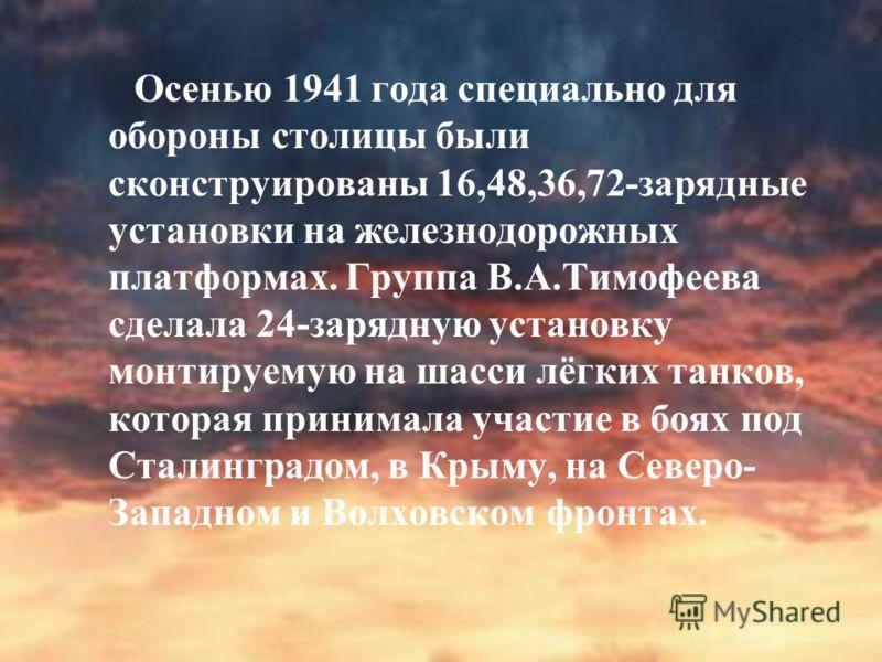 Осенью 1941 года специально для обороны столицы были сконструированы 16,48,36,72-зарядные установки на железнодорожных платформах. Группа В.А.Тимофеева сделала 24-зарядную установку монтируемую на шасси лёгких танков, которая принимала участие в боях
