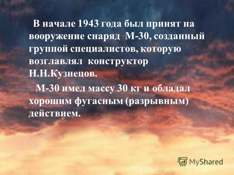 В начале 1943 года был принят на вооружение снаряд М-30, созданный группой специалистов, которую возглавлял конструктор Н.Н.Кузнецов. М-30 имел массу 30 кг и обладал хорошим фугасным (разрывным) действием.