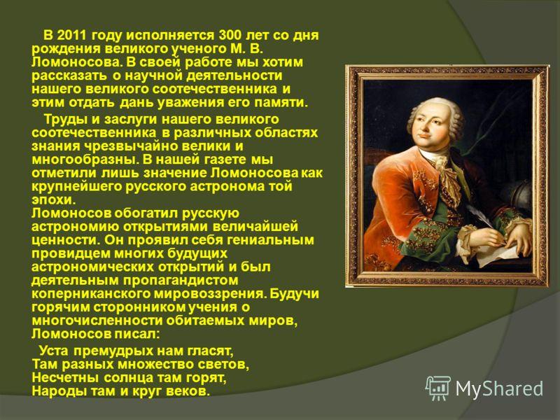 В 2011 году исполняется 300 лет со дня рождения великого ученого М. В. Ломоносова. В своей работе мы хотим рассказать о научной деятельности нашего великого соотечественника и этим отдать дань уважения его памяти. Труды и заслуги нашего великого соот