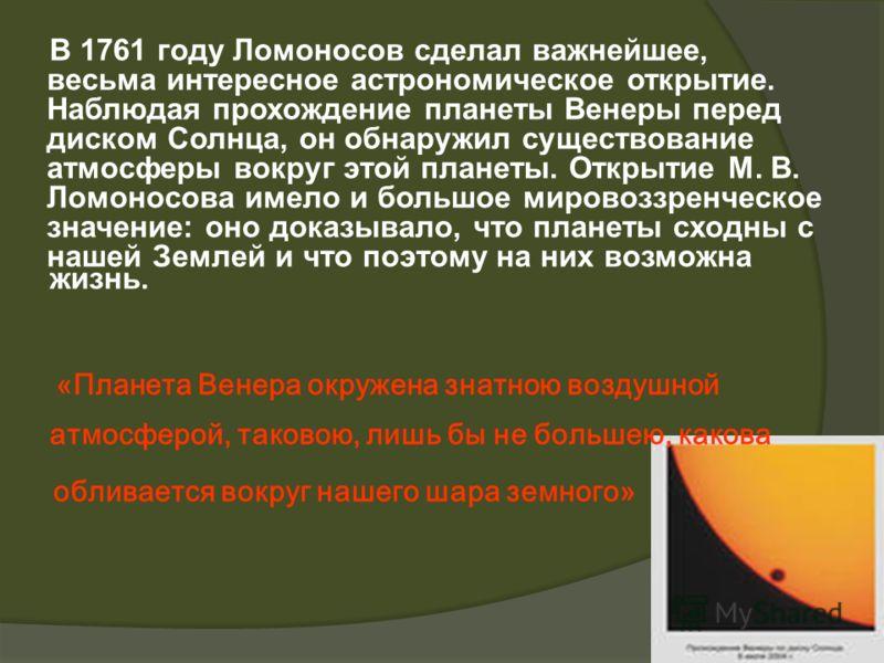 В 1761 году Ломоносов сделал важнейшее, весьма интересное астрономическое открытие. Наблюдая прохождение планеты Венеры перед диском Солнца, он обнаружил существование атмосферы вокруг этой планеты. Открытие М. В. Ломоносова имело и большое мировоззр