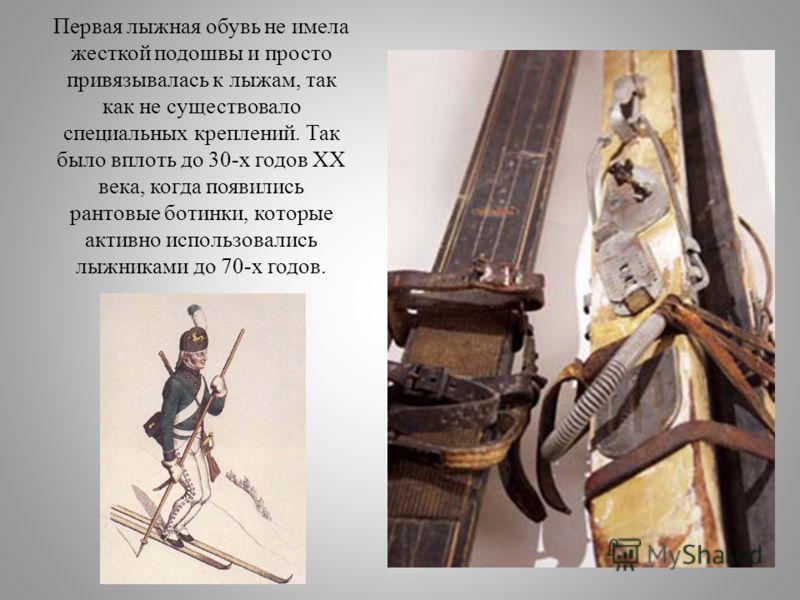 Первая лыжная обувь не имела жесткой подошвы и просто привязывалась к лыжам, так как не существовало специальных креплений. Так было вплоть до 30-х годов XX века, когда появились рантовые ботинки, которые активно использовались лыжниками до 70-х годо