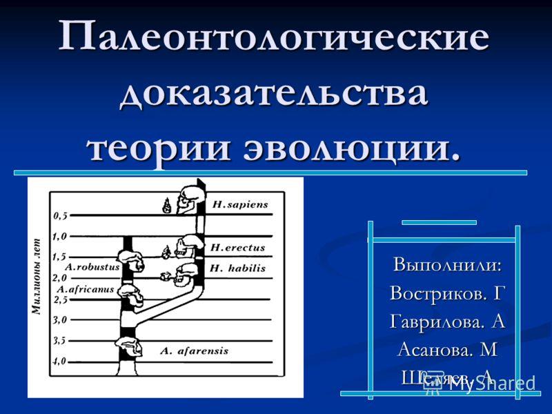 Палеонтологические доказательства теории эволюции. Выполнили: Востриков. Г Гаврилова. А Асанова. М Шеляев. А
