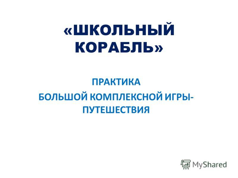 «ШКОЛЬНЫЙ КОРАБЛЬ» ПРАКТИКА БОЛЬШОЙ КОМПЛЕКСНОЙ ИГРЫ- ПУТЕШЕСТВИЯ
