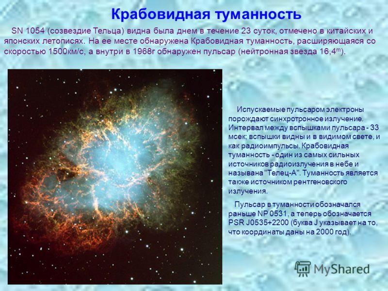 Крабовидная туманность SN 1054 (созвездие Тельца) видна была днем в течение 23 суток, отмечено в китайских и японских летописях. На ее месте обнаружена Крабовидная туманность, расширяющаяся со скоростью 1500км/с, а внутри в 1968г обнаружен пульсар (н
