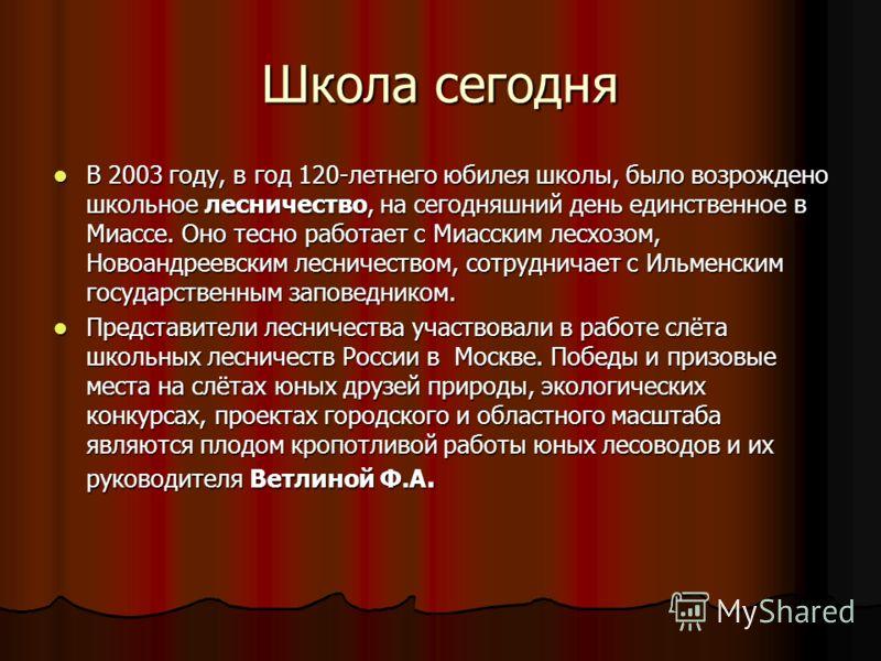 Школа сегодня В 2003 году, в год 120-летнего юбилея школы, было возрождено школьное лесничество, на сегодняшний день единственное в Миассе. Оно тесно работает с Миасским лесхозом, Новоандреевским лесничеством, сотрудничает с Ильменским государственны