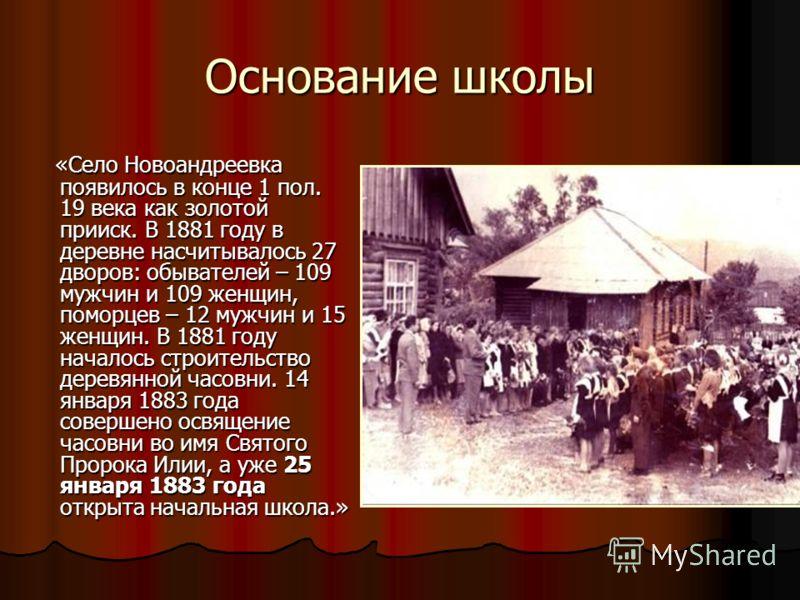 Основание школы «Село Новоандреевка появилось в конце 1 пол. 19 века как золотой прииск. В 1881 году в деревне насчитывалось 27 дворов: обывателей – 109 мужчин и 109 женщин, поморцев – 12 мужчин и 15 женщин. В 1881 году началось строительство деревян
