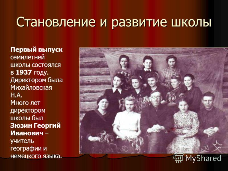 Первый выпуск семилетней школы состоялся в 1937 году. Директором была Михайловская Н.А. Много лет директором школы был Зюзин Георгий Иванович – учитель географии и немецкого языка. Становление и развитие школы