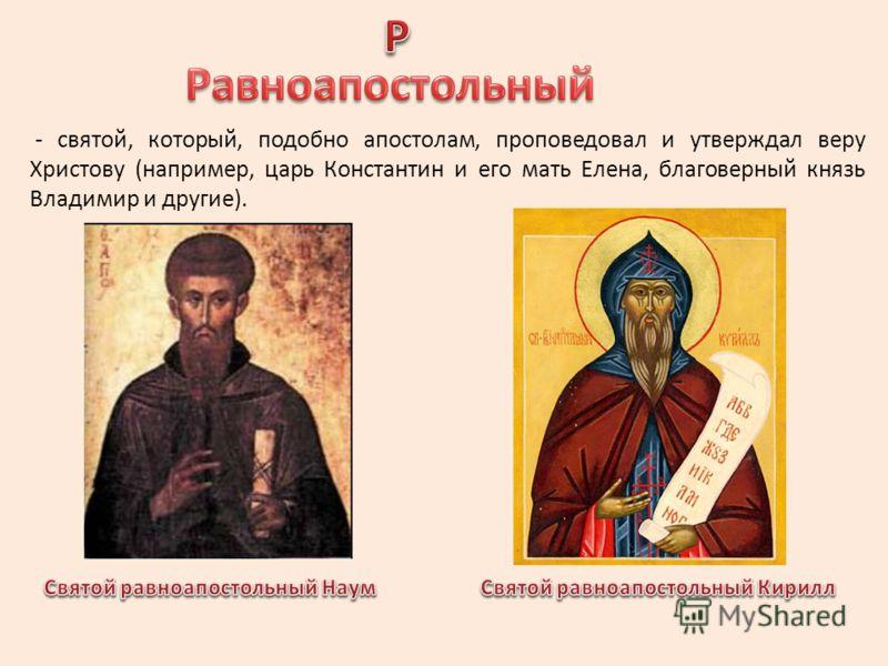 - святой, который, подобно апостолам, проповедовал и утверждал веру Христову (например, царь Константин и его мать Елена, благоверный князь Владимир и другие).