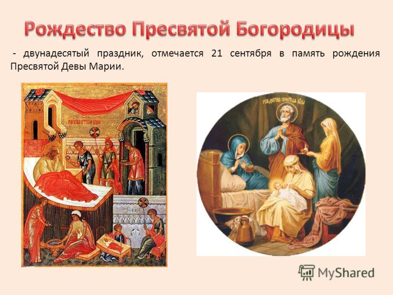 - двунадесятый праздник, отмечается 21 сентября в память рождения Пресвятой Девы Марии.