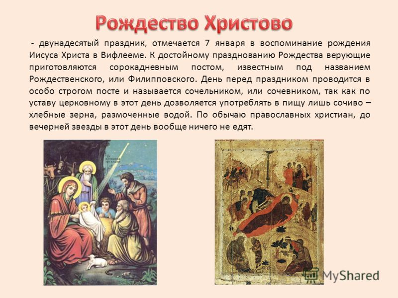 - двунадесятый праздник, отмечается 7 января в воспоминание рождения Иисуса Христа в Вифлееме. К достойному празднованию Рождества верующие приготовляются сорокадневным постом, известным под названием Рождественского, или Филипповского. День перед пр