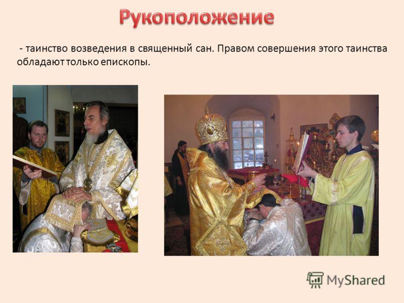 - таинство возведения в священный сан. Правом совершения этого таинства обладают только епископы.