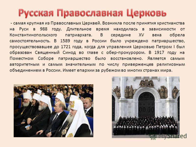 - самая крупная из Православных Церквей. Возникла после принятия христианства на Руси в 988 году. Длительное время находилась в зависимости от Константинопольского патриархата. В середине XV века обрела самостоятельность. В 1589 году в России было уч