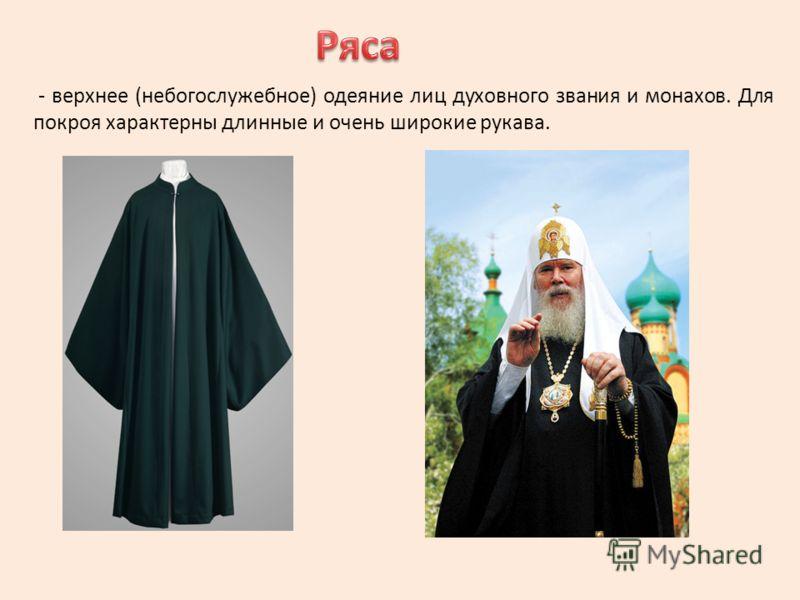 - верхнее (небогослужебное) одеяние лиц духовного звания и монахов. Для покроя характерны длинные и очень широкие рукава.