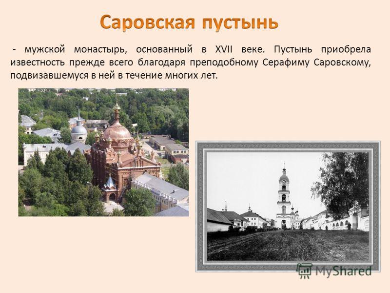- мужской монастырь, основанный в XVII веке. Пустынь приобрела известность прежде всего благодаря преподобному Серафиму Саровскому, подвизавшемуся в ней в течение многих лет.