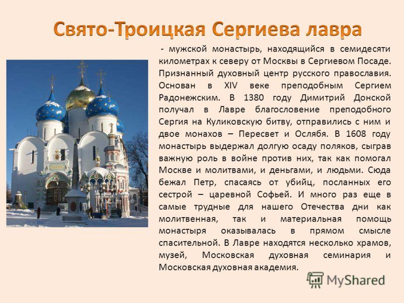 - мужской монастырь, находящийся в семидесяти километрах к северу от Москвы в Сергиевом Посаде. Признанный духовный центр русского православия. Основан в XIV веке преподобным Сергием Радонежским. В 1380 году Димитрий Донской получал в Лавре благослов