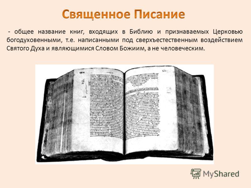 - общее название книг, входящих в Библию и признаваемых Церковью богодуховенными, т.е. написанными под сверхъестественным воздействием Святого Духа и являющимися Словом Божиим, а не человеческим.