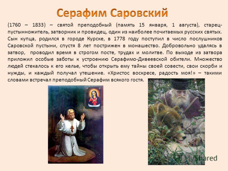(1760 – 1833) – святой преподобный (память 15 января, 1 августа), старец- пустынножитель, затворник и провидец, один из наиболее почитаемых русских святых. Сын купца, родился в городе Курске, в 1778 году поступил в число послушников Саровской пустыни
