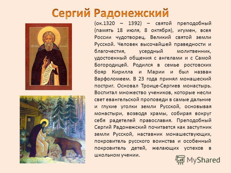 (ок.1320 – 1392) – святой преподобный (память 18 июля, 8 октября), игумен, всея России чудотворец. Великий святой земли Русской. Человек высочайшей праведности и благочестия, усердный молитвенник, удостоенный общения с ангелами и с Самой Богородицей.