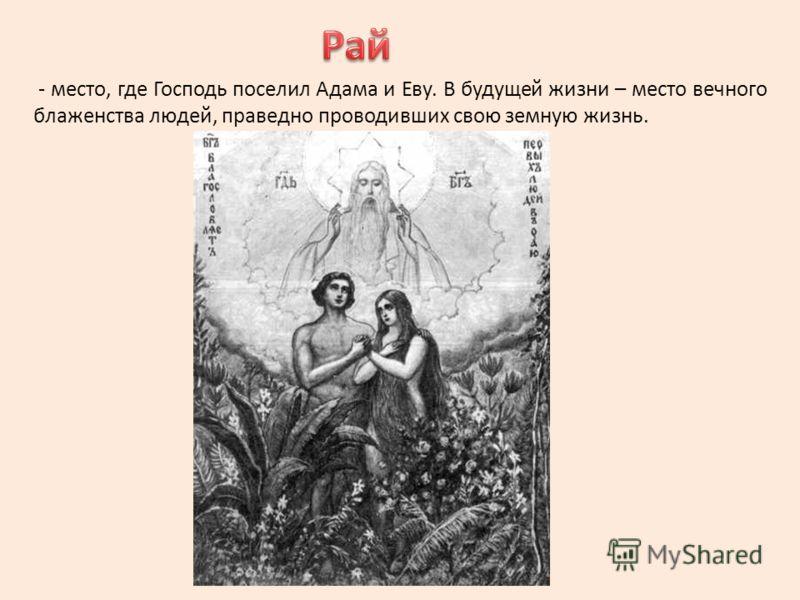 - место, где Господь поселил Адама и Еву. В будущей жизни – место вечного блаженства людей, праведно проводивших свою земную жизнь.