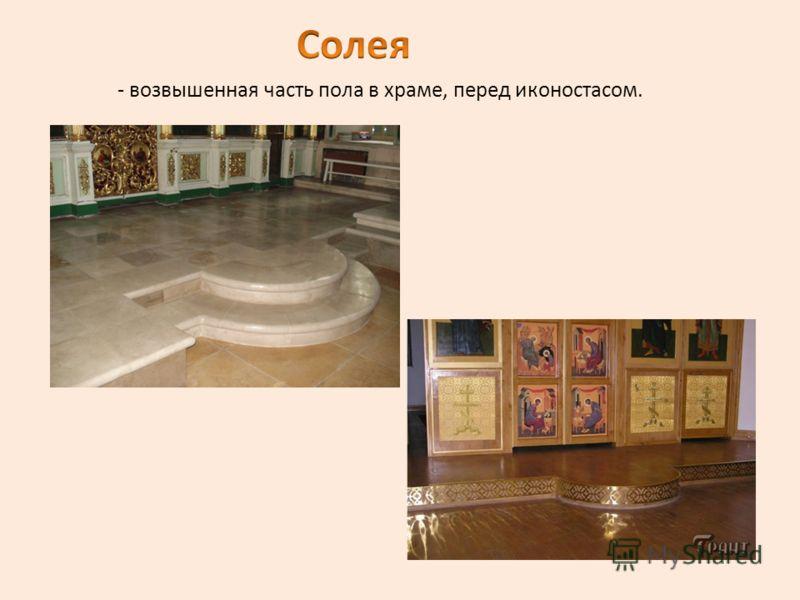 - возвышенная часть пола в храме, перед иконостасом.