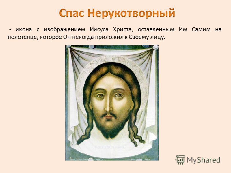 - икона с изображением Иисуса Христа, оставленным Им Самим на полотенце, которое Он некогда приложил к Своему лицу.
