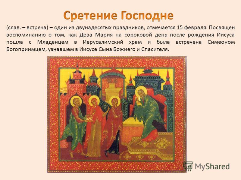 (слав. – встреча) – один из двунадесятых праздников, отмечается 15 февраля. Посвящен воспоминанию о том, как Дева Мария на сороковой день после рождения Иисуса пошла с Младенцем в Иерусалимский храм и была встречена Симеоном Богоприимцем, узнавшем в