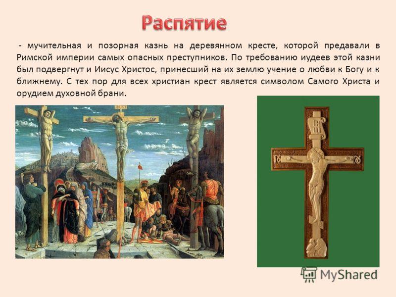 - мучительная и позорная казнь на деревянном кресте, которой предавали в Римской империи самых опасных преступников. По требованию иудеев этой казни был подвергнут и Иисус Христос, принесший на их землю учение о любви к Богу и к ближнему. С тех пор д