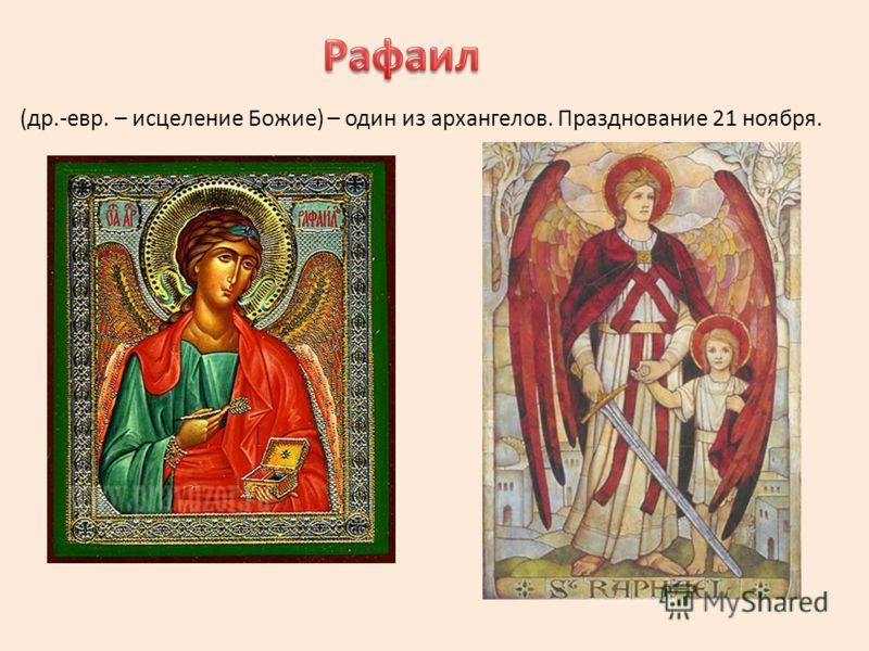 (др.-евр. – исцеление Божие) – один из архангелов. Празднование 21 ноября.