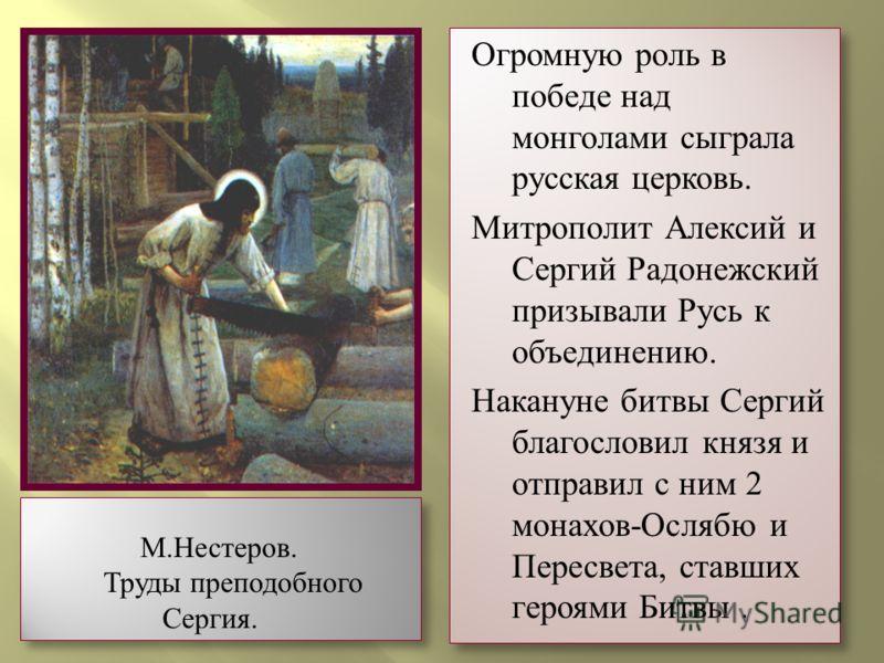 Огромную роль в победе над монголами сыграла русская церковь. Митрополит Алексий и Сергий Радонежский призывали Русь к объединению. Накануне битвы Сергий благословил князя и отправил с ним 2 монахов-Ослябю и Пересвета, ставших героями Битвы. Огромную