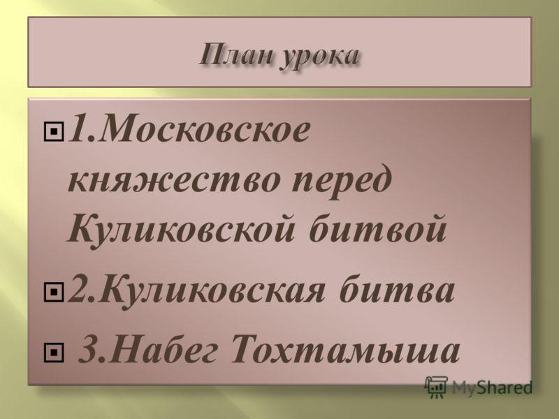 1.Московское княжество перед Куликовской битвой 2.Куликовская битва 3.Набег Тохтамыша