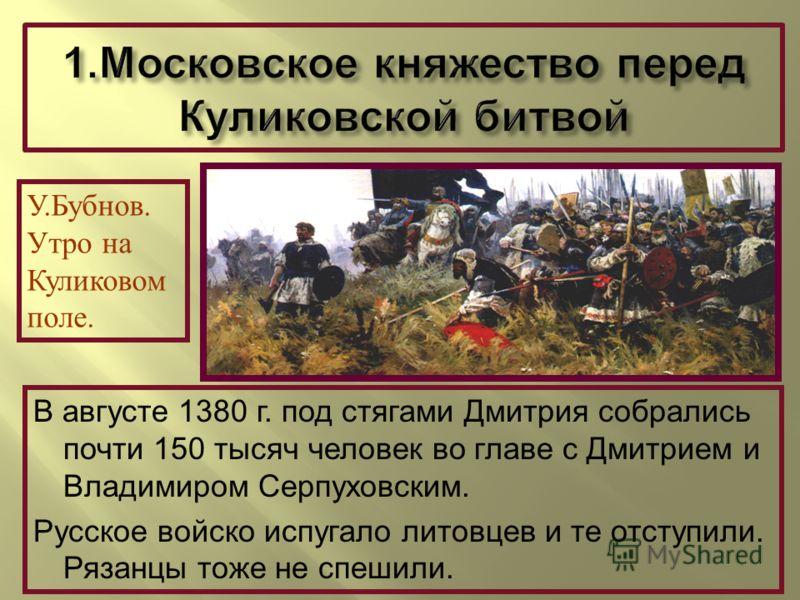 У.Бубнов. Утро на Куликовом поле. В августе 1380 г. под стягами Дмитрия собрались почти 150 тысяч человек во главе с Дмитрием и Владимиром Серпуховским. Русское войско испугало литовцев и те отступили. Рязанцы тоже не спешили.