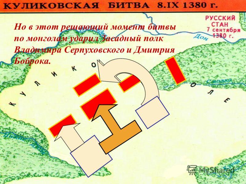Но в этот решающий момент битвы по монголам ударил Засадный полк Владимира Серпуховского и Дмитрия Боброка.