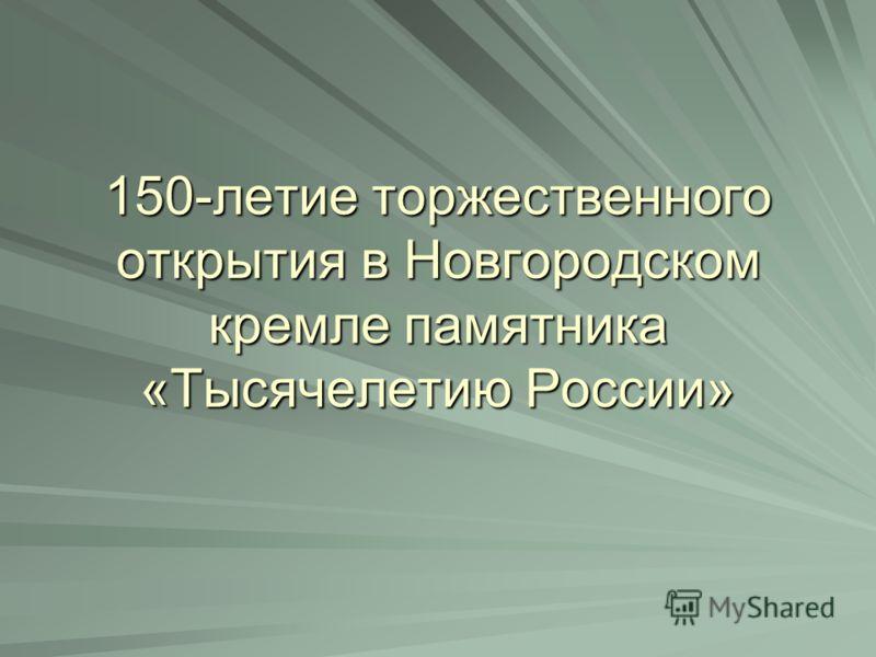 150-летие торжественного открытия в Новгородском кремле памятника «Тысячелетию России»