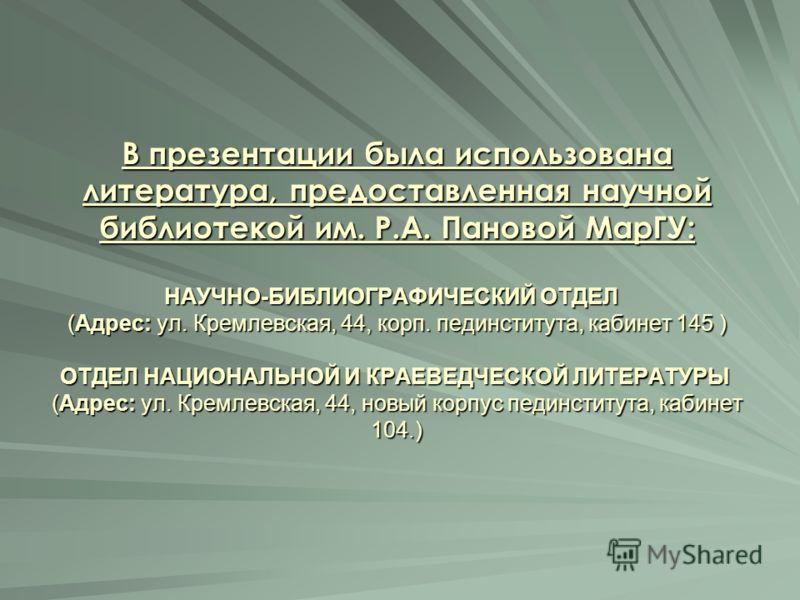 В презентации была использована литература, предоставленная научной библиотекой им. Р.А. Пановой МарГУ: НАУЧНО-БИБЛИОГРАФИЧЕСКИЙ ОТДЕЛ (Адрес: ул. Кремлевская, 44, корп. пединститута, кабинет 145 ) ОТДЕЛ НАЦИОНАЛЬНОЙ И КРАЕВЕДЧЕСКОЙ ЛИТЕРАТУРЫ (Адрес