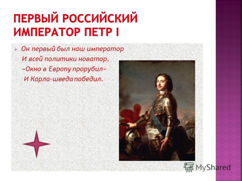 Он первый был наш император И всей политики новатор, «Окно в Европу прорубил» И Карла-шведа победил.