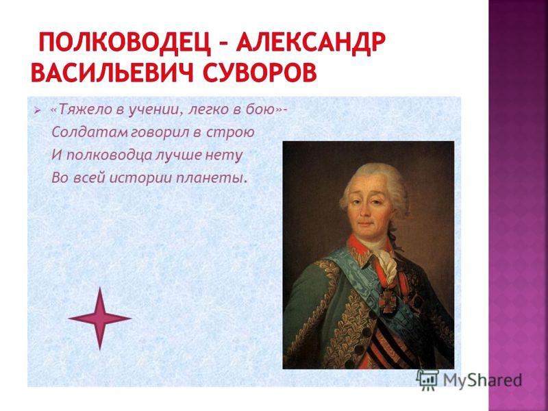 «Тяжело в учении, легко в бою»- Солдатам говорил в строю И полководца лучше нету Во всей истории планеты.
