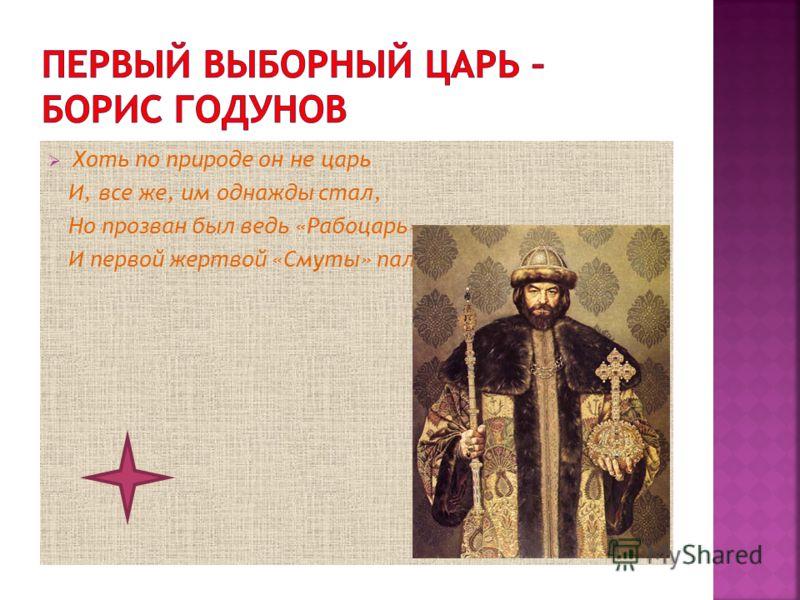 Хоть по природе он не царь И, все же, им однажды стал, Но прозван был ведь «Рабоцарь» И первой жертвой «Смуты» пал.