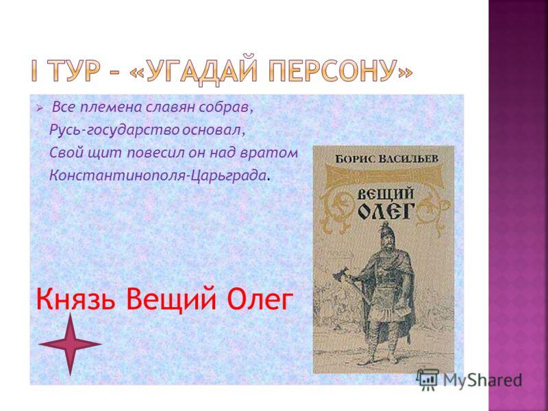 Все племена славян собрав, Русь-государство основал, Свой щит повесил он над вратом Константинополя-Царьграда. Князь Вещий Олег